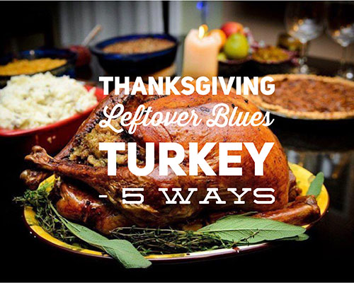 Dealing with your Thanksgiving Leftover Blues. Turkey – 5 Ways